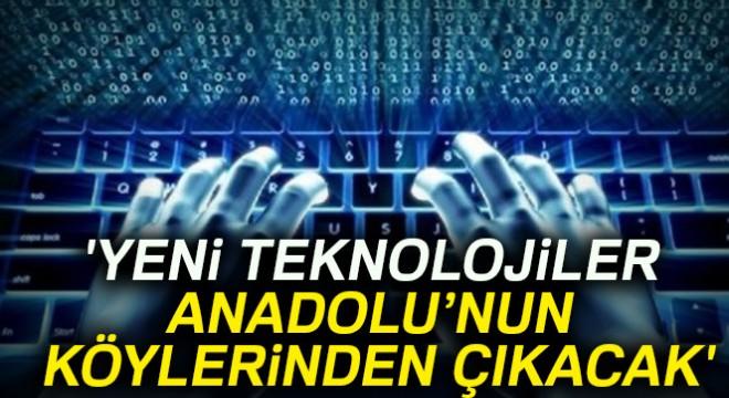 'Yeni teknolojiler Anadolu'nun köylerinden çıkacak'